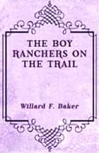 The Boy Ranchers on the Trail ebook by Willard F. Baker