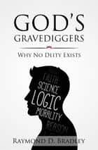 God's Gravediggers - Why No Deity Exists ebook by Raymond D Bradley