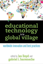 Educational Technology for the Global Village - Worldwide Innovation and Best Practices ebook by