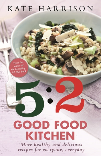 The 5:2 Good Food Kitchen - More Healthy and Delicious Recipes for Everyone, Everyday ebook by Kate Harrison