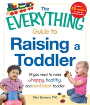 The Everything Guide to Raising a Toddler: All You Need to Raise a Happy, Healthy, and Confident Toddler ebook by Bowers, Ellen