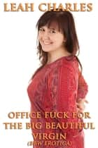 Office Fuck For The Big Beautiful Virgin (BBW Erotica) ebook by Leah Charles