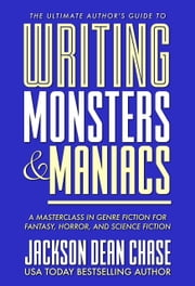 Writing Monsters and Maniacs - A Masterclass in Genre Fiction for Fantasy, Horror, and Science Fiction ebook by Jackson Dean Chase