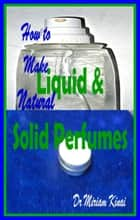 How to Make Natural Liquid and Solid Perfumes ebook by Miriam Kinai
