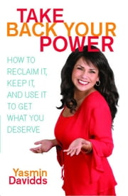Take Back Your Power - How to Reclaim It, Keep It, and Use It to Get What You Deserve ebook by Yasmin Davidds