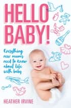 Hello Baby! Everything new mums need to know about life with baby ebook by Heather Irvine