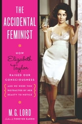 The Accidental Feminist - How Elizabeth Taylor Raised Our Consciousness and We Were Too Distracted by Her Beauty to Notice ebook by M. G. Lord