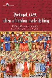 Portugal, 1385, when a kingdom made its king ebook by FÁTIMA REGINA FERNANDES, RODRIGO FERNANDES FRIGHETTO
