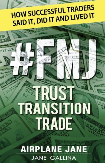 #FMJ Trust Transition Trade - How Successful Traders Said It, Did It and Lived It ebook by Jane Gallina