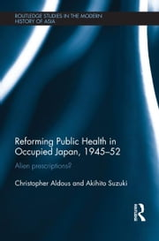 Reforming Public Health in Occupied Japan, 1945-52 - Alien Prescriptions? ebook by Christopher Aldous,Akihito Suzuki