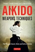 Aikido Weapons Techniques - The Wooden Sword, Stick, and Knife of Aikido ebook by Phong Thong Dang, Lynn Seiser