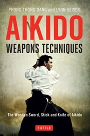 Aikido Weapons Techniques - The Wooden Sword, Stick, and Knife of Aikido ebook by Lynn Seiser, Phong Thong Dang