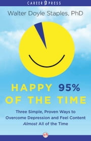 Happy 95% of the Time - Three Simple, Proven Ways to Overcome Depression and Feel Content Almost All the Time ebook by Ph.D. Walter Doyle Staples