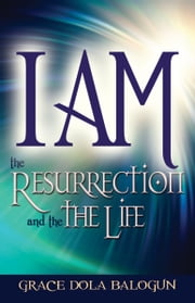 I am The Resurrection And The Life ebook by Grace   Dola Balogun
