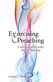 Exorcising Preaching - Crafting Intellectually Honest Worship ebook by Nathan C. Walker