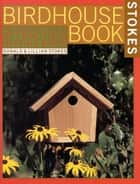 The Complete Birdhouse Book - The Easy Guide to Attracting Nesting Birds ebook by Donald Stokes, Lillian Stokes