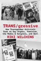 TRANS/gressive - How Transgender Activists Took on Gay Rights, Feminism, the Media & Congress… and Won! ebook by Riki Wilchins