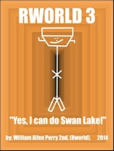 "Rworld 3, ""Yes, I can do Swan Lake"" ebook by William Allen Perry 2nd"