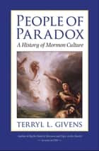 People of Paradox - A History of Mormon Culture ebook by Terryl L. Givens