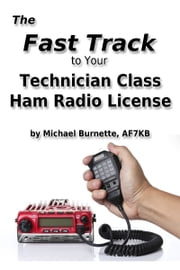 The Fast Track To Your Technician Class Ham Radio License ebook by Michael Burnette, AF7KB