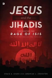 Jesus and the Jihadis - Confronting the Rage of ISIS: The Theology Driving the Ideology ebook by Craig A. Evans,Jeremiah J. Johnston