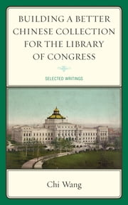 Building a Better Chinese Collection for the Library of Congress - Selected Writings ebook by Chi Wang