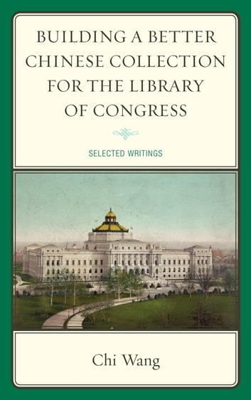 Building a Better Chinese Collection for the Library of Congress - Selected Writings ebook by Chi Wang, The U.S.-China Policy Foundation