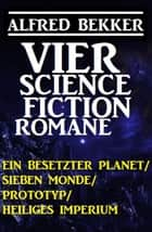 Alfred Bekker - Vier Science Fiction Romane: Ein besetzter Planet/ Sieben Monde/ Prototyp/ Heiliges Imperium ebook by Alfred Bekker
