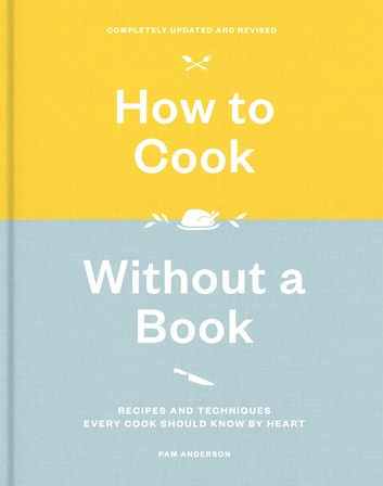 How to Cook Without a Book, Completely Updated and Revised - Recipes and Techniques Every Cook Should Know by Heart: A Cookbook eBook by Pam Anderson