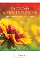 Each Day a New Beginning - Daily Meditations for Women ebook by Karen Casey