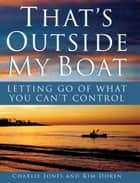 That's Outside My Boat - Letting Go of What You Can't Control ebook by Charlie Jones, Kim Doren