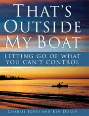 That's Outside My Boat - Letting Go of What You Can't Control ebook by Charlie Jones,Kim Doren