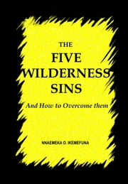 THE FIVE WILDERNESS SINS - And How to Overcome Them ebook by Nnaemeka  O. Ikemefuna