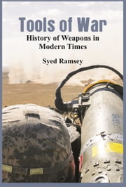 Tools of War: History of Weapons in Modern Times ebook by Syed Ramsey