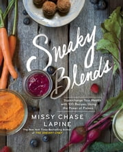 Sneaky Blends - Supercharge Your Health with 100 Recipes Using the Power of Purees ebook by Missy Chase Lapine