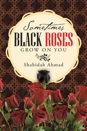 Sometimes Black Roses Grow On You ebook by Shahidah Ahmad