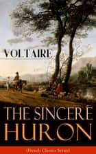 The Sincere Huron (French Classics Series) ebook by Voltaire,William F. Fleming