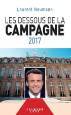 Les Dessous de la campagne 2017 ebook by Laurent Neumann