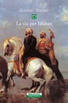 La via per Isfahan ebook by Gilbert Sinoué, Giuliano Corà