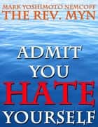 Admit You Hate Yourself ebook by Mark Yoshimoto Nemcoff