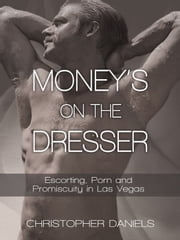 Money's on the Dresser - Escorting, Porn and Promiscuity in Las Vegas ebook by Christopher Daniels