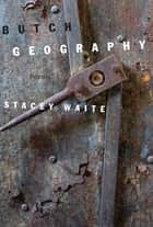 Butch Geography - Poems ebook by Stacey Waite