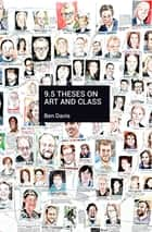9.5 Theses on Art and Class ebook by Ben Davis