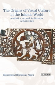 The Origins of Visual Culture in the Islamic World - Aesthetics, Art and Architecture in Early Islam ebook by Mohammed Hamdouni Alami