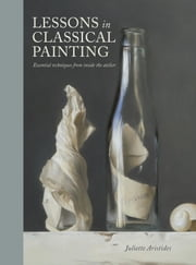 Lessons in Classical Painting - Essential Techniques from Inside the Atelier ebook by Juliette Aristides