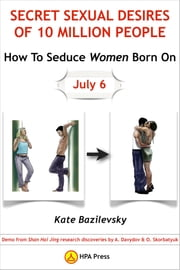 How To Seduce Women Born On July 6 Or Secret Sexual Desires of 10 Million People: Demo from Shan Hai Jing research discoveries by A. Davydov & O. Skorbatyuk ebook by Kate Bazilevsky