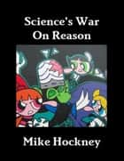 Science's War On Reason ebook by Mike Hockney