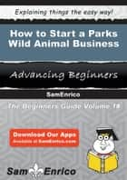 How to Start a Parks - Wild Animal Business ebook by Sam Cobb