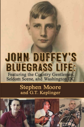 John Duffey's Bluegrass Life - Featuring the Country Gentlemen, Seldom Scene, and Washington, D.C. ebook by Stephen Moore,G.T. Keplinger
