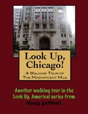 Look Up, Chicago! A Walking Tour of the Magnificent Mile ebook by Doug Gelbert